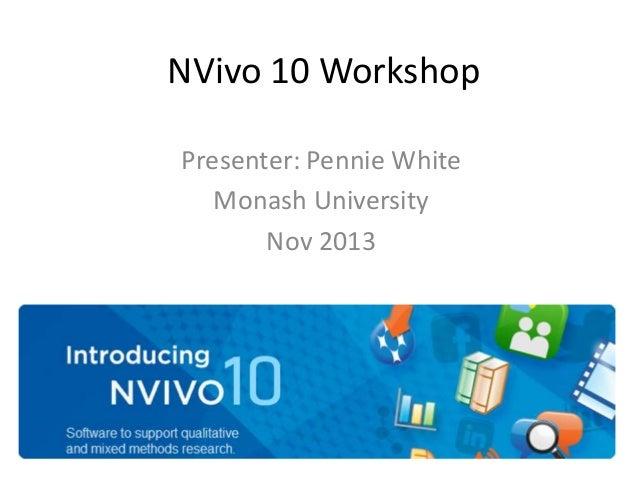 NVivo 10 Workshop Presenter: Pennie White Monash University Nov 2013