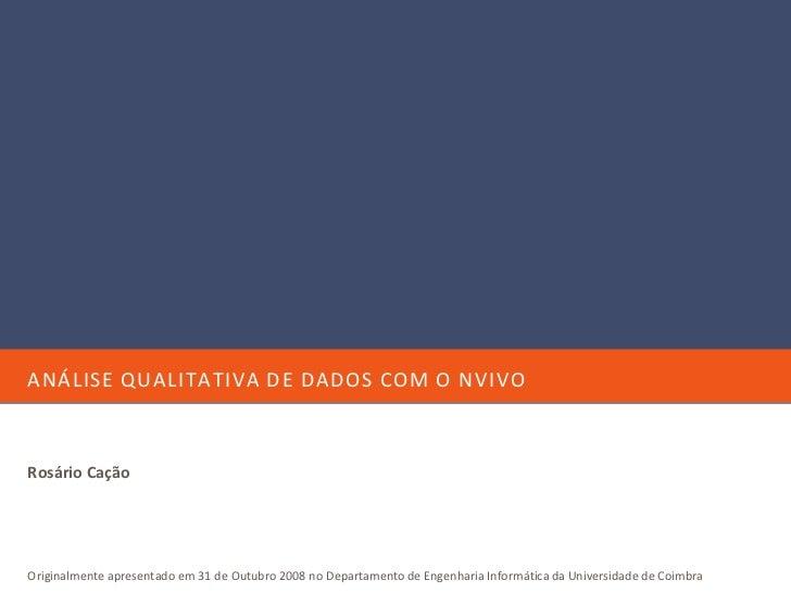 ANÁLISE QUALITATIVA DE DADOS COM O NVIVO    Rosário Cação     Originalmente apresentado em 31 de Outubro 2008 no Departame...