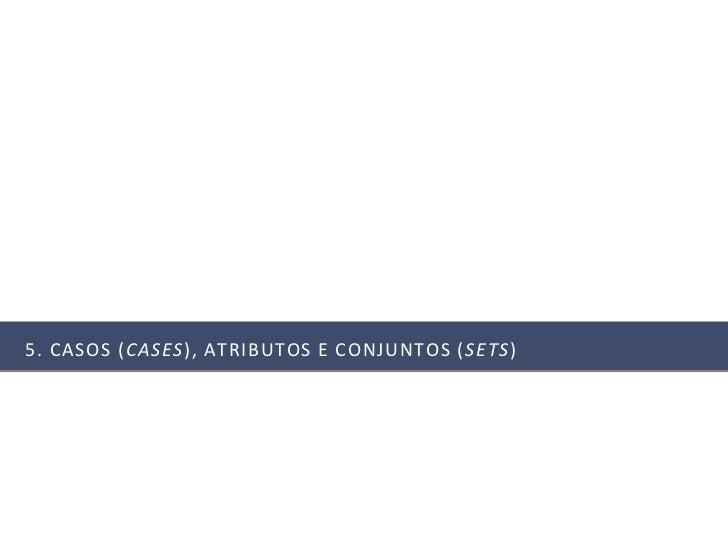 5. CASOS (CASES), ATRIBUTOS E CONJUNTOS ( SETS)