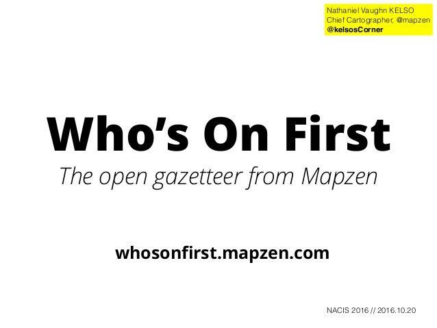 Who's On First The open gazetteer from Mapzen whosonfirst.mapzen.com Nathaniel Vaughn KELSO Chief Cartographer, @mapzen @ke...