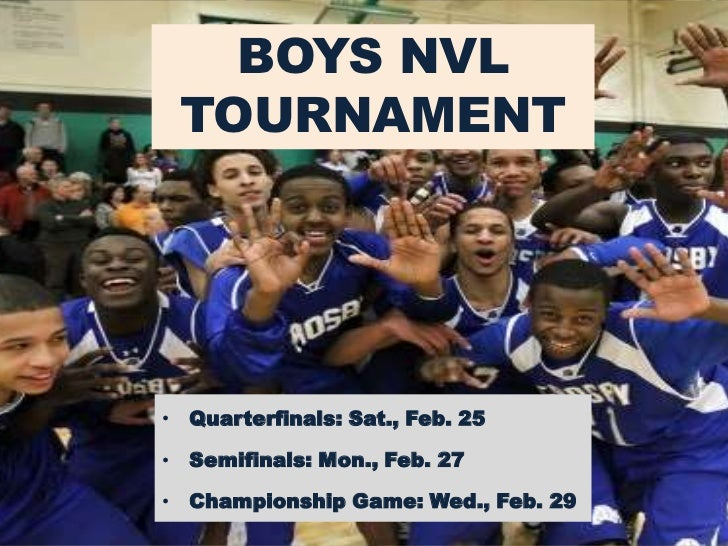 BOYS NVL TOURNAMENT• Quarterfinals: Sat., Feb. 25• Semifinals: Mon., Feb. 27• Championship Game: Wed., Feb. 29