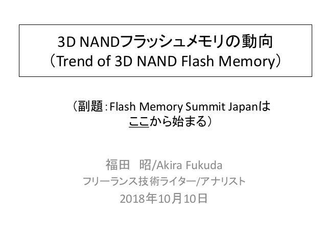 3D NANDフラッシュメモリの動向 (Trend of 3D NAND Flash Memory) 福田 昭/Akira Fukuda フリーランス技術ライター/アナリスト 2018年10月10日 (副題:Flash Memory Summi...