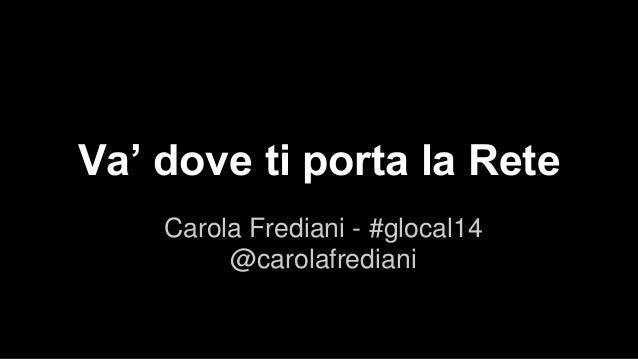 Va' dove ti porta la Rete  Carola Frediani - #glocal14  @carolafrediani