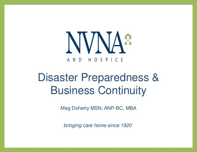 Disaster Preparedness &  Business Continuity    Meg Doherty MSN, ANP-BC, MBA     bringing care home since 1920