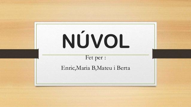 NÚVOL Fet per : Enric,Maria B,Mateu i Berta