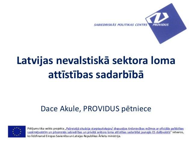 """Latvijas nevalstiskā sektora lomaattīstības sadarbībāDace Akule, PROVIDUS pētniecePētījums tika veikts projekta """"Pašreizēj..."""