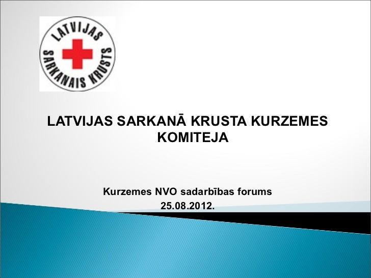 LATVIJAS SARKANĀ KRUSTA KURZEMES             KOMITEJA      Kurzemes NVO sadarbības forums                25.08.2012.