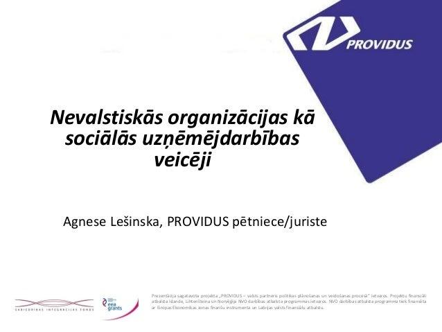 Nevalstiskās organizācijas kā sociālās uzņēmējdarbības veicēji  Agnese Lešinska, PROVIDUS pētniece/juriste  Prezentācija s...