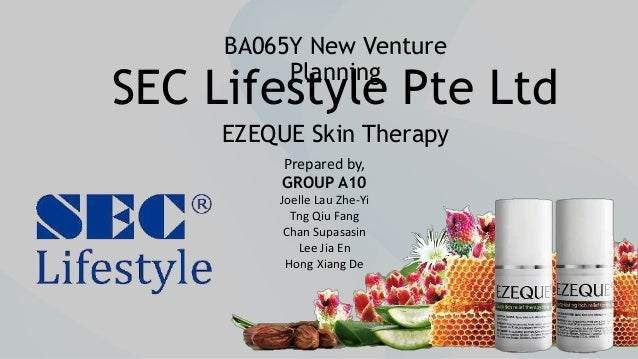 SEC Lifestyle Pte Ltd EZEQUE Skin Therapy BA065Y New Venture Planning Prepared by, GROUP A10 Joelle Lau Zhe-Yi Tng Qiu Fan...