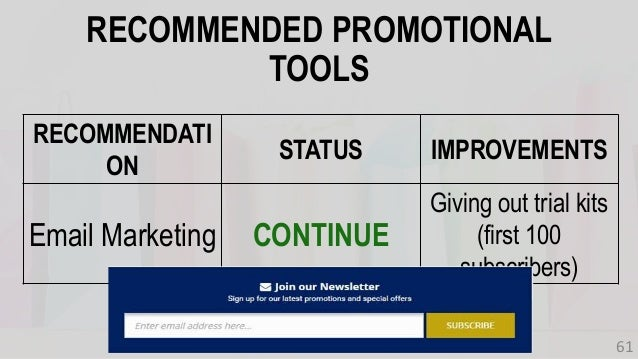 RECOMMENDATI ON STATUS IMPROVEMENTS Email Marketing CONTINUE Giving out trial kits (first 100 subscribers) RECOMMENDED PRO...
