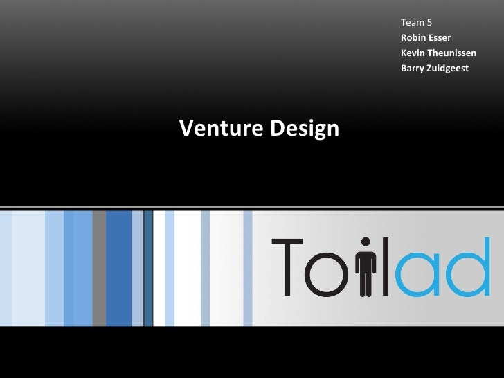 Venture Design Team 5 Robin Esser Kevin Theunissen Barry Zuidgeest