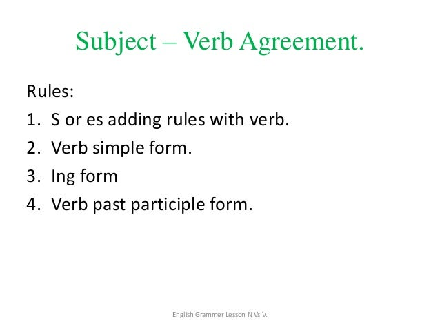 Subject – Verb Agreement. Rules: 1. S or es adding rules with verb. 2. Verb simple form. 3. Ing form 4. Verb past particip...
