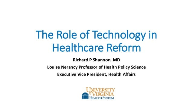 The Role of Technology in Healthcare Reform Richard P Shannon, MD Louise Nerancy Professor of Health Policy Science Execut...
