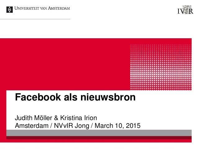 Facebook als nieuwsbron Judith Möller & Kristina Irion Amsterdam / NVvIR Jong / March 10, 2015