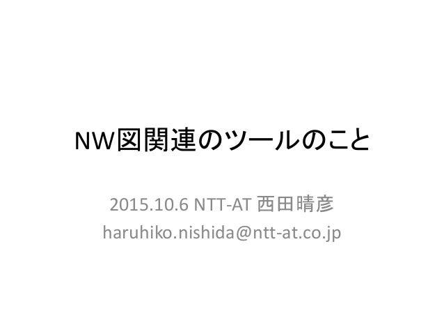 NW図関連のツールのこと 2015.10.6 NTT-AT 西田晴彦 haruhiko.nishida@ntt-at.co.jp