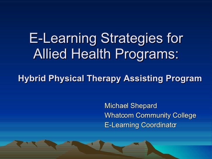 E-Learning Strategies for Allied Health Programs: Michael Shepard Whatcom Community College E-Learning Coordinator Hybrid ...