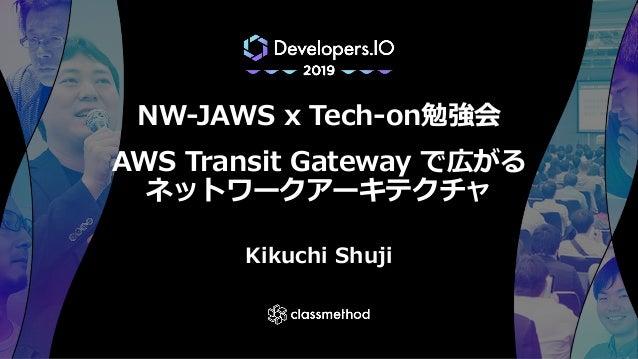 NW-JAWS x Tech-on勉強会 AWS Transit Gateway で広がる ネットワークアーキテクチャ Kikuchi Shuji