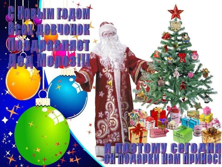 С Новым годом Всех девчонок Поздравляет Дед Мороз!!! И поэтому сегодня Он подарки нам принес!