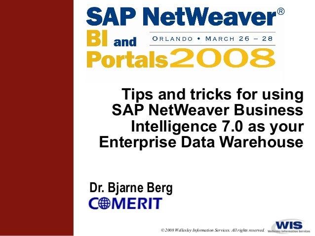 Tips and tricks for using SAP NetWeaver Business Intelligence 7.0 as your Enterprise Data Warehouse Dr. Bjarne Berg © 2008...