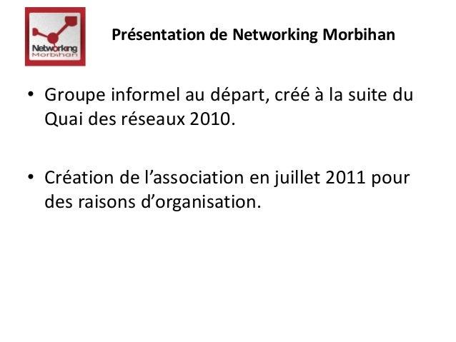 Présentation de Networking Morbihan  • Groupe informel au départ, créé à la suite du  Quai des réseaux 2010.  • Création d...