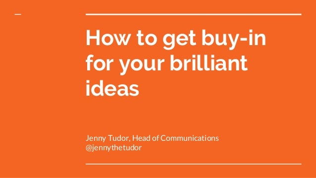 How to get buy-in for your brilliant ideas Jenny Tudor, Head of Communications @jennythetudor