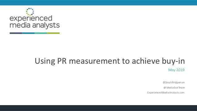 Using PR measurement to achieve buy-in May 2019 @StephBridgeman @MediaEvalTeam ExperiencedMediaAnalysts.com