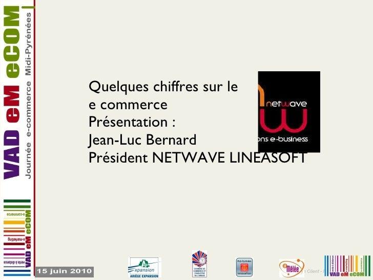Quelques chiffres sur le  e commerce Présentation : Jean-Luc Bernard Président NETWAVE LINEASOFT