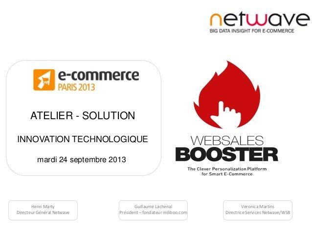 ATELIER - SOLUTION INNOVATION TECHNOLOGIQUE mardi 24 septembre 2013 Henri Marty Directeur Général Netwave Veronica Martins...