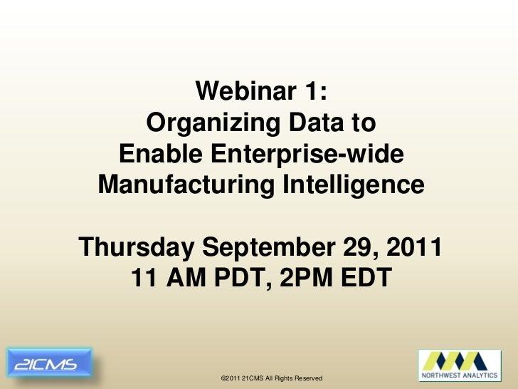 Webinar 1:    Organizing Data to  Enable Enterprise-wide Manufacturing IntelligenceThursday September 29, 2011   11 AM PDT...