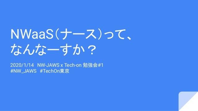 NWaaS(ナース)って、 なんなーすか? 2020/1/14 NW-JAWS x Tech-on 勉強会#1 #NW_JAWS #TechOn東京