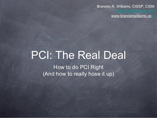 PCI: The Real Deal How to do PCI Right (And how to really hose it up) Branden R. Williams, CISSP, CISM bwilliams@verisign....