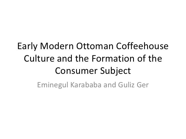 Early Modern Ottoman Coffeehouse Culture and the Formation of the        Consumer Subject    Eminegul Karababa and Guliz Ger