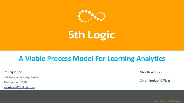 A Viable Process Model For Learning Analytics 5th Logic, Inc 459 Herndon Parkway, Suite 8 Herndon, VA 20170 nwashburn@5thL...