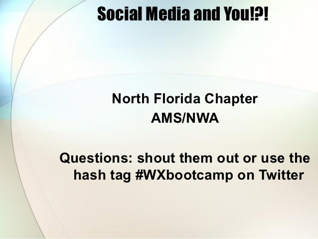 Social Media and You!?!       North Florida Chapter            AMS/NWAQuestions: shout them out or use the hash tag #WXboo...