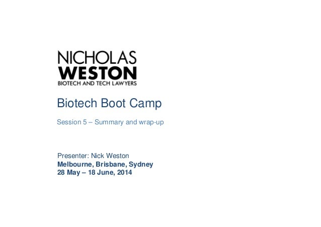 Biotech Boot Camp Session 5 – Summary and wrap-up Presenter: Nick Weston Melbourne, Brisbane, Sydney 28 May – 18 June, 2014