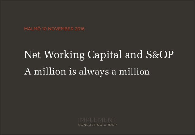 MALMÖ 10 NOVEMBER 2016 Net Working Capital and S&OP A million is always a million
