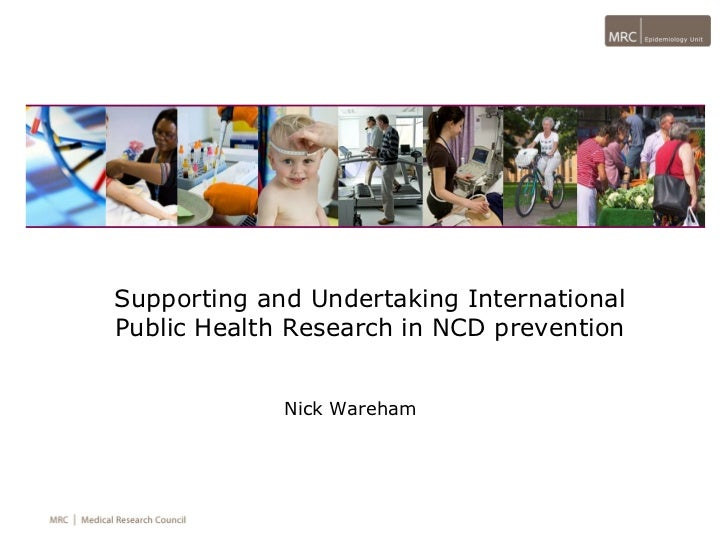 Supporting and Undertaking International Public Health Research in NCD prevention Nick Wareham