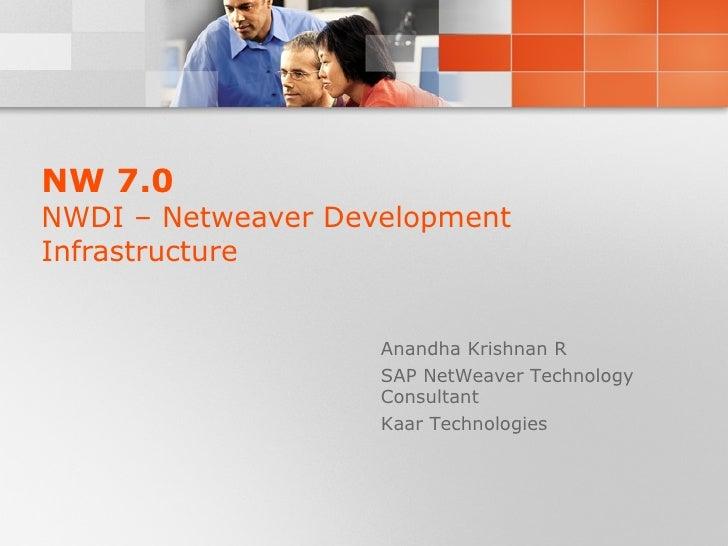 NW 7.0 NWDI – Netweaver Development Infrastructure Anandha Krishnan R SAP NetWeaver Technology Consultant Kaar Technologies