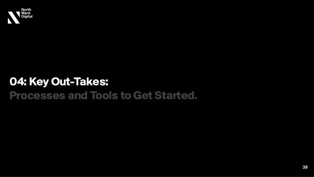 04: Key Out-Takes: Processes and Tools to Get Started. 39