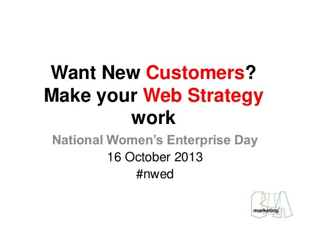 Want New Customers? Make your Web Strategy work National Women's Enterprise Day 16 October 2013 #nwed