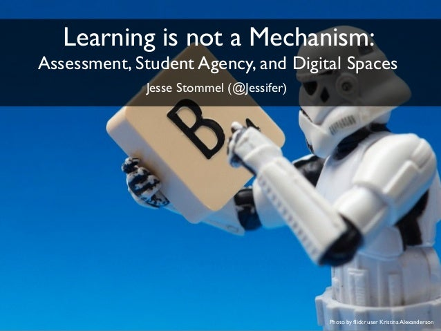 Photo by flickr user Kristina Alexanderson Learning is not a Mechanism: Assessment, Student Agency, and Digital Spaces Jess...