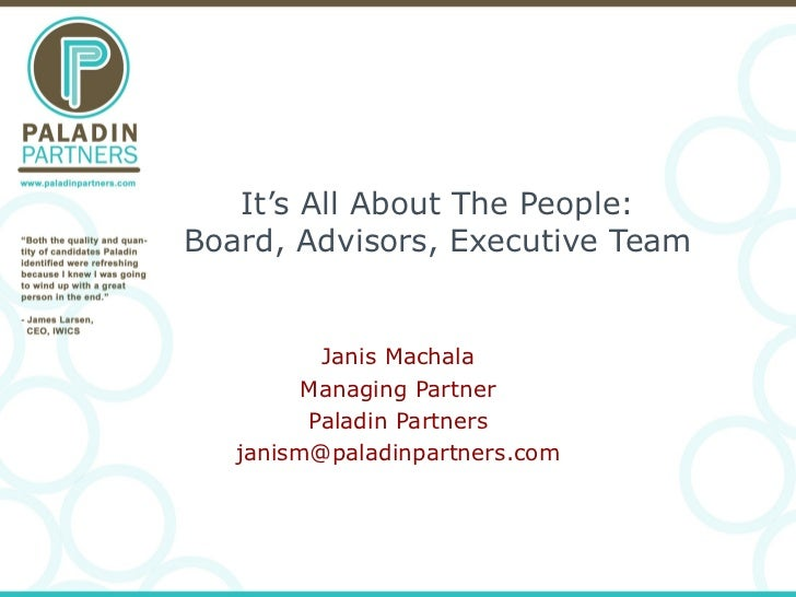 It's All About The People: Board, Advisors, Executive Team Janis Machala Managing Partner Paladin Partners [email_address]