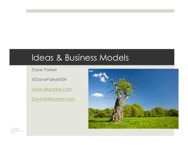 Copyright DKParker, LLC 2013 Ideas & Business Models Dave Parker @DaveParkerSEA www.dkparker.com Dave@dkparker.com
