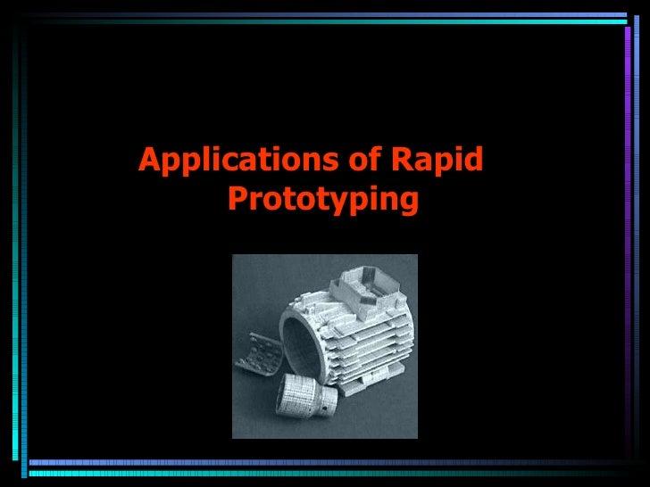 <ul><li>Applications of Rapid Prototyping </li></ul>