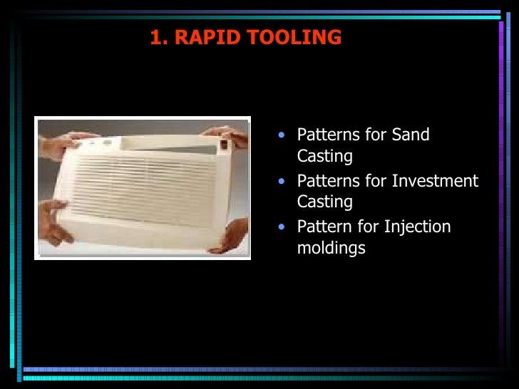 1. RAPID TOOLING  <ul><li>Patterns for Sand Casting </li></ul><ul><li>Patterns for Investment Casting </li></ul><ul><li>Pa...