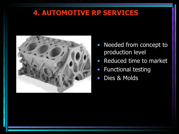 4. AUTOMOTIVE RP SERVICES <ul><li>Needed from concept to production level </li></ul><ul><li>Reduced time to market </li></...
