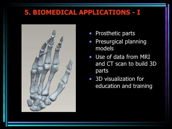 5. BIOMEDICAL APPLICATIONS - I <ul><li>Prosthetic parts </li></ul><ul><li>Presurgical planning models </li></ul><ul><li>Us...