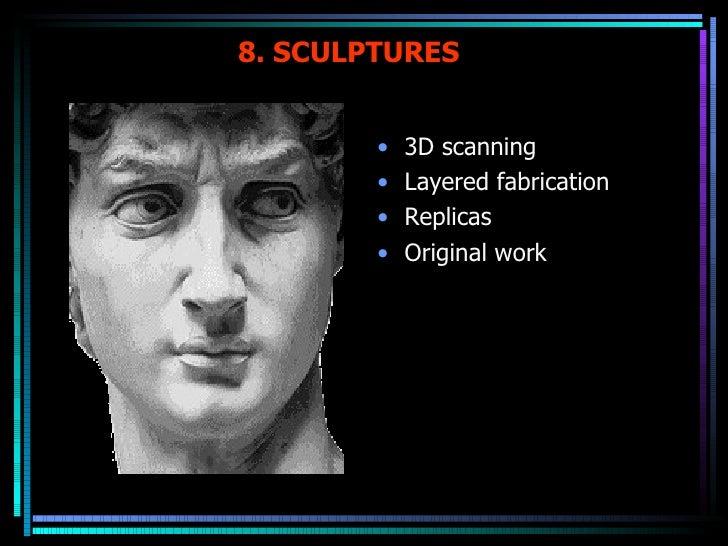 8. SCULPTURES <ul><li>3D scanning </li></ul><ul><li>Layered fabrication  </li></ul><ul><li>Replicas </li></ul><ul><li>Orig...