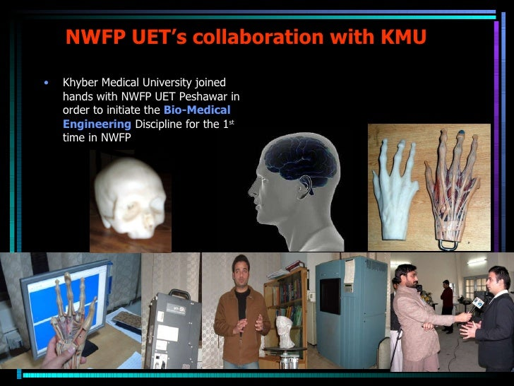 NWFP UET's collaboration with KMU <ul><li>Khyber Medical University joined hands with NWFP UET Peshawar in order to initia...