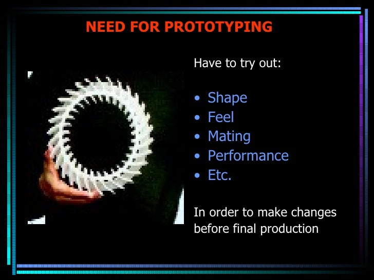 NEED FOR PROTOTYPING <ul><li>Have to try out: </li></ul><ul><li>Shape </li></ul><ul><li>Feel </li></ul><ul><li>Mating </li...